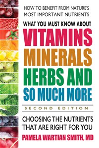 What You Must Know About Vitamins, Minerals, Herbs and So Much More—SECOND EDITION