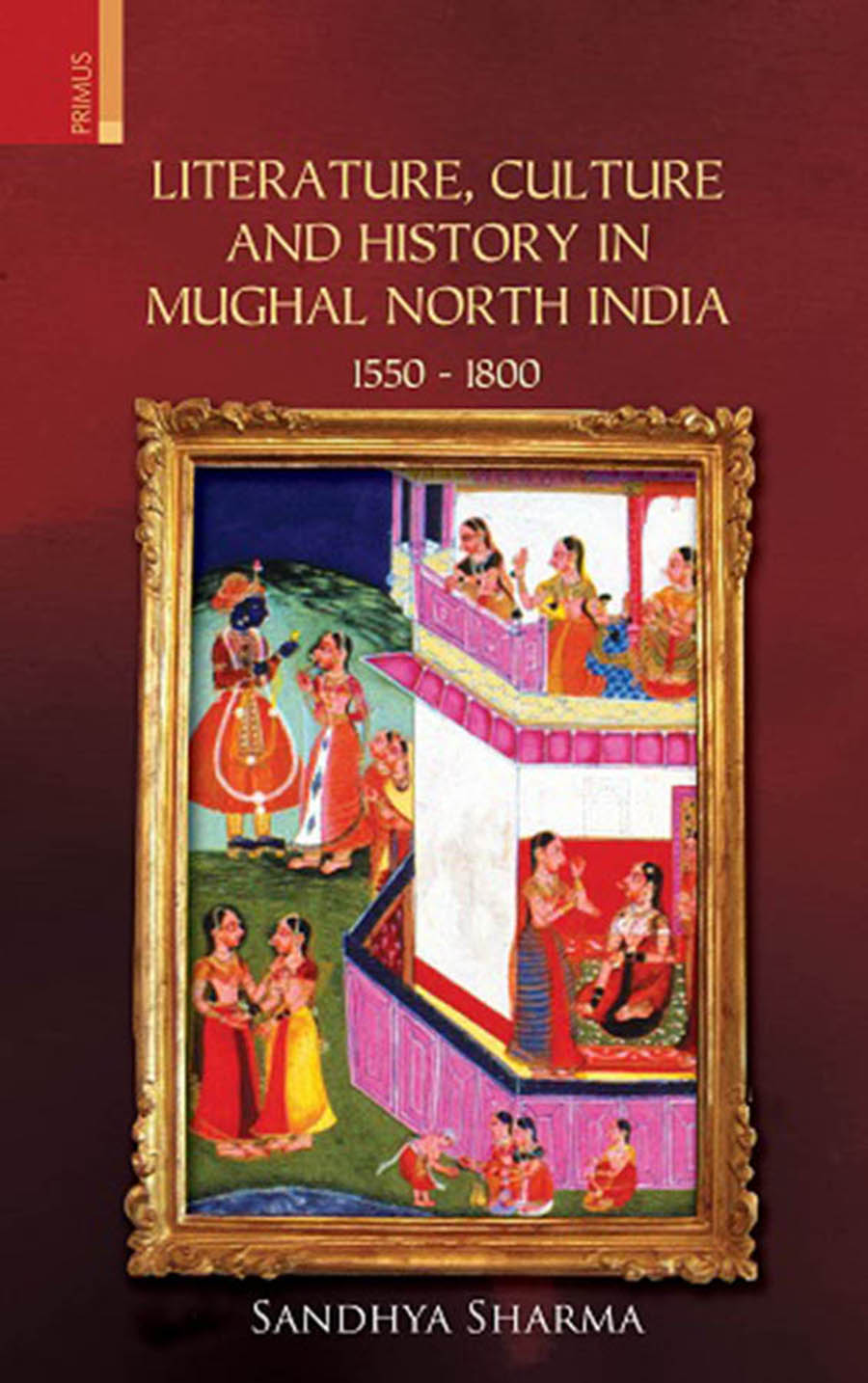 Literature, Culture and History in Mughal North India 1550 - 1800