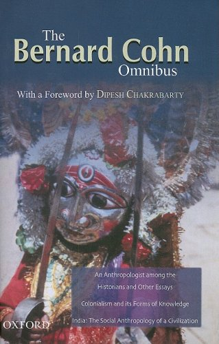 BERNARD COHN OMNIBUS: An Anthropologist Among the Historians and Other Essays, Colonialism and its Forms of Knowledge, India, The Social Anthropology of a Civilization.