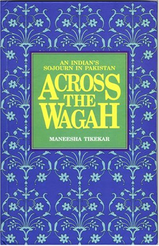 ACROSS THE WAGAH: An Indian's Sojourn in Pakistan.