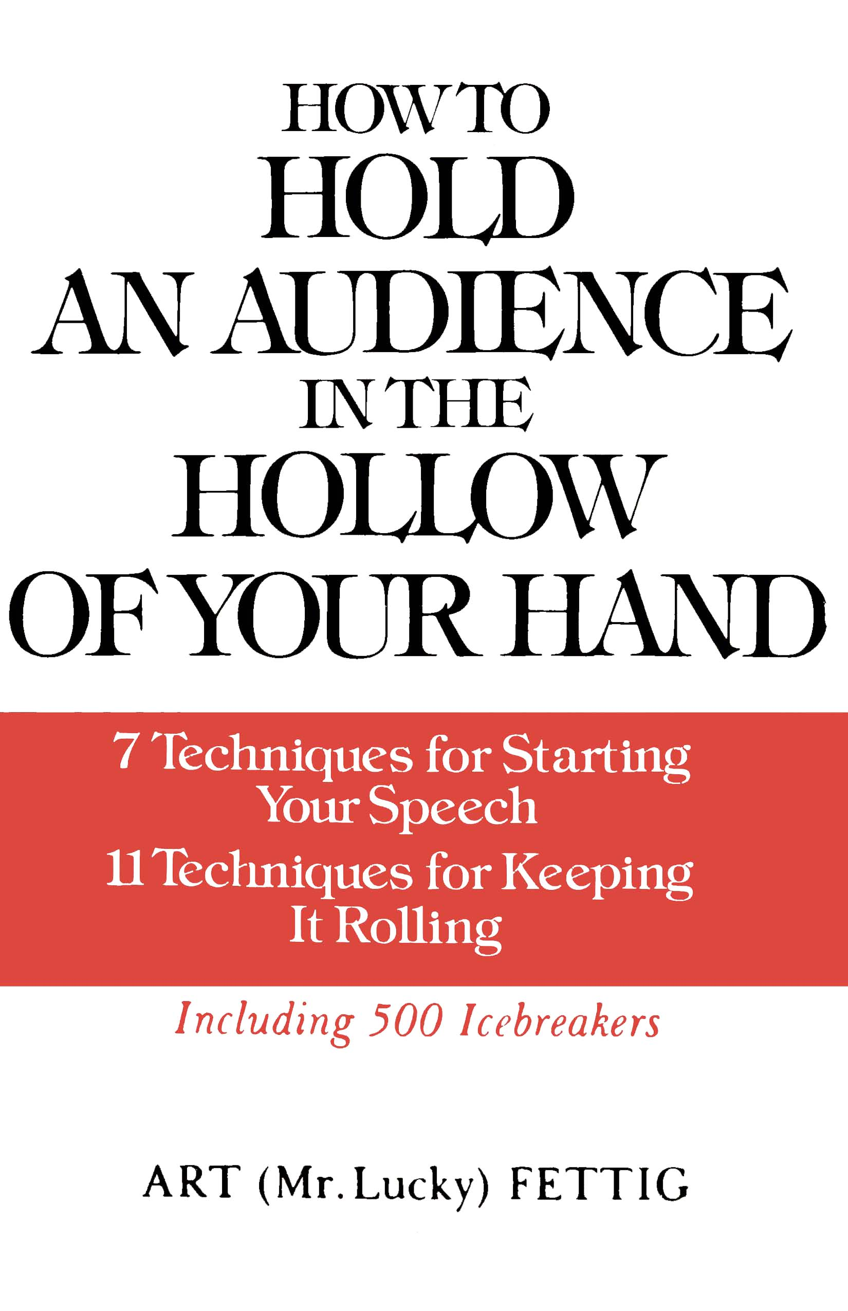 How to Hold an Audience in the Hollow of Your Hand: 7 Techniques for Starting Your Speech; 11 Techniques for Keeping It Rolling