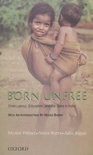 BORN UNFREE: Child Labour, Education, and the State in India.