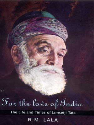 FOR THE LOVE OF INDIA.: The Liffe and Times of Jamsetji Tata.