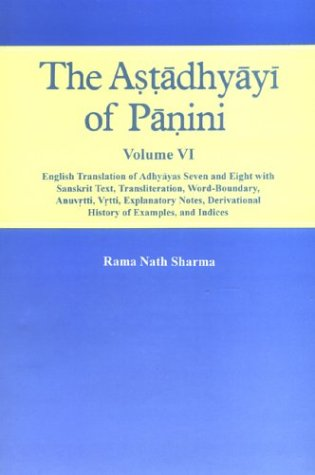 ASTADHYAYI OF PANINI. Vol 6: English Translation of Adhyayas Seven and Eight with Sanskrit Text, Transliteration, Word-Boundary, Anuvrtti, Vrtti, Explanatory Notes, Derivational History of Examples, and Indices.