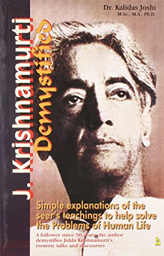 J. KRISHNAMURTI DEMYSTIFIED: Simple Explanations of the Seer's Tachings to HelpSolve the Problems of Human Life.