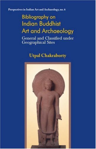 BIBLIOGRAPHY ON INDIAN BUDDHIST ART AND ARCHAEOLOGY: General and Classified under Geographical Sites.