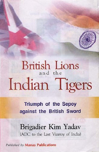 BRITISH LIONS AND THE INDIAN TIGERS: Triumph of the Sepoy Against the British Sword.