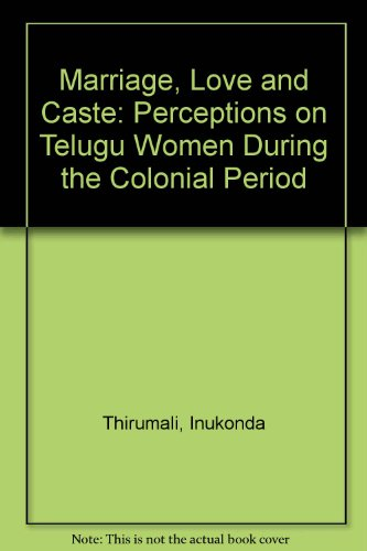 MARRIAGE, LOVE AND CASTE: Perceptions on Telugu Women During the Colonial Period.
