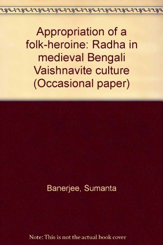 APPROPRIATION OF A FOLK-HEROINE: Radha in Medieval Bengali Vaishnavite Culture.