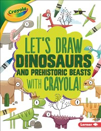 Let's Draw Dinosaurs and Prehistoric Beasts with Crayola ® !